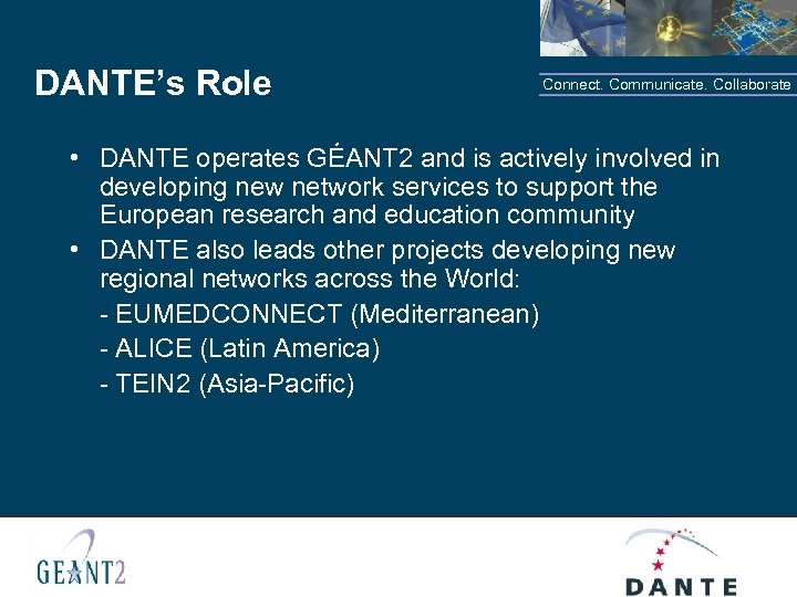 DANTE's Role Connect. Communicate. Collaborate • DANTE operates GÉANT 2 and is actively involved