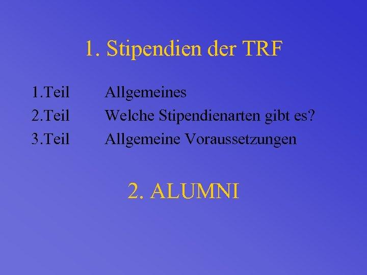 1. Stipendien der TRF 1. Teil 2. Teil 3. Teil Allgemeines Welche Stipendienarten gibt