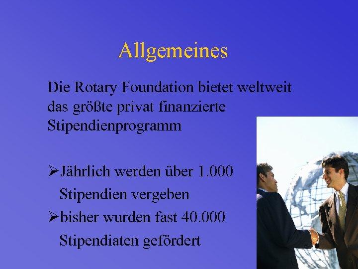 Allgemeines Die Rotary Foundation bietet weltweit das größte privat finanzierte Stipendienprogramm ØJährlich werden über