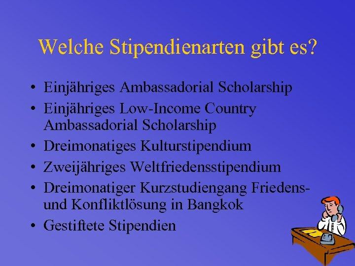 Welche Stipendienarten gibt es? • Einjähriges Ambassadorial Scholarship • Einjähriges Low-Income Country Ambassadorial Scholarship