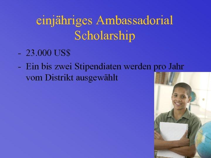 einjähriges Ambassadorial Scholarship - 23. 000 US$ - Ein bis zwei Stipendiaten werden pro