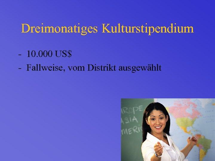 Dreimonatiges Kulturstipendium - 10. 000 US$ - Fallweise, vom Distrikt ausgewählt
