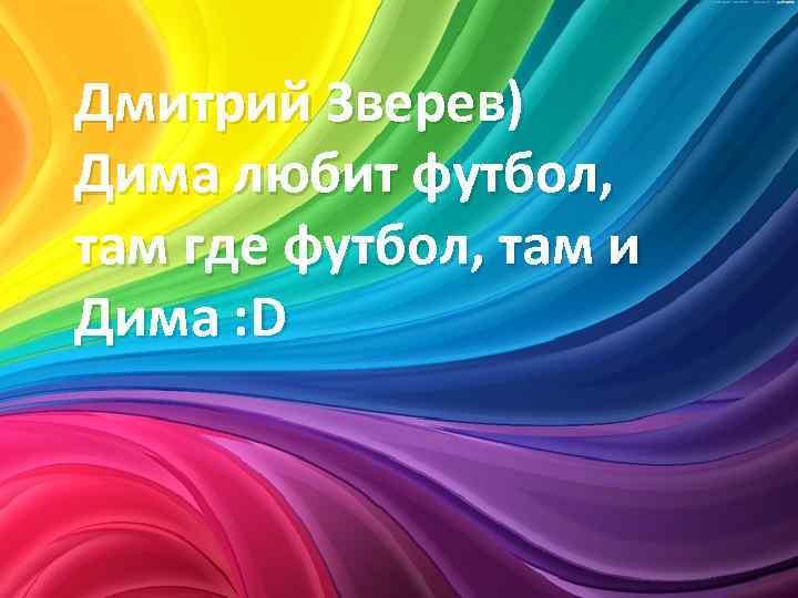 Дмитрий Зверев) Дима любит футбол, там где футбол, там и Дима : D