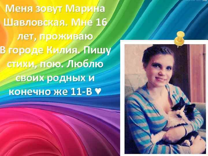 Меня зовут Марина Шавловская. Мне 16 лет, проживаю В городе Килия. Пишу стихи, пою.