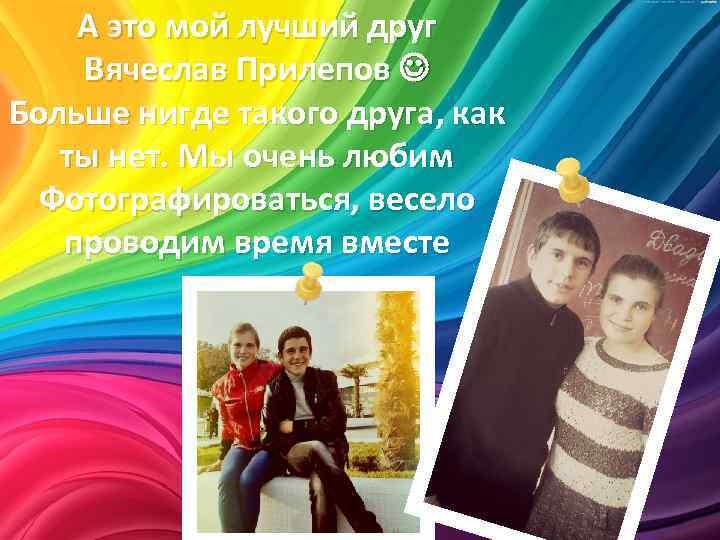 А это мой лучший друг Вячеслав Прилепов Больше нигде такого друга, как ты нет.