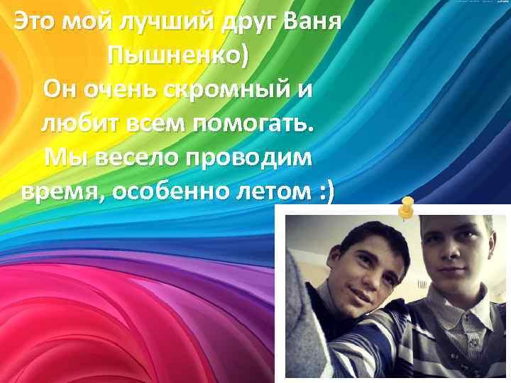 Это мой лучший друг Ваня Пышненко) Он очень скромный и любит всем помогать. Мы