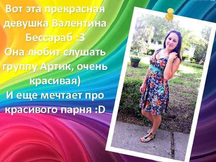 Вот эта прекрасная девушка Валентина Бессараб : 3 Она любит слушать группу Артик, очень
