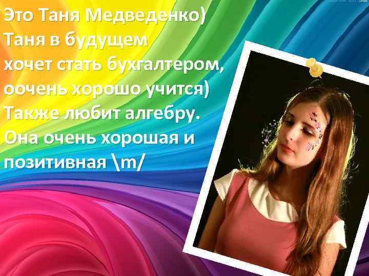 Это Таня Медведенко) Таня в будущем хочет стать бухгалтером, оочень хорошо учится) Также любит