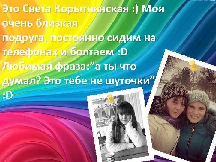Это Света Корытнянская : ) Моя очень близкая подруга, постоянно сидим на телефонах и