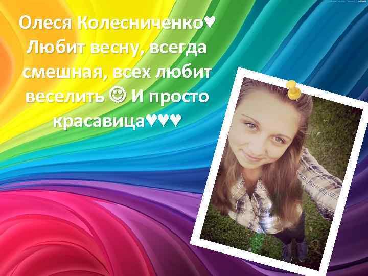 Олеся Колесниченко♥ Любит весну, всегда смешная, всех любит веселить И просто красавица♥♥♥