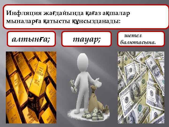 Инфляция жағдайында қағаз ақшалар мыналарға қатысты құнсызданады: алтынға; тауар; шетел валютасына.
