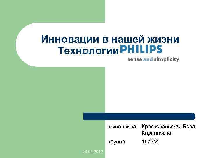 Инновации в нашей жизни Технологии PHILIPS выполнила группа 03. 04. 2012 Краснопольская Вера Кирилловна