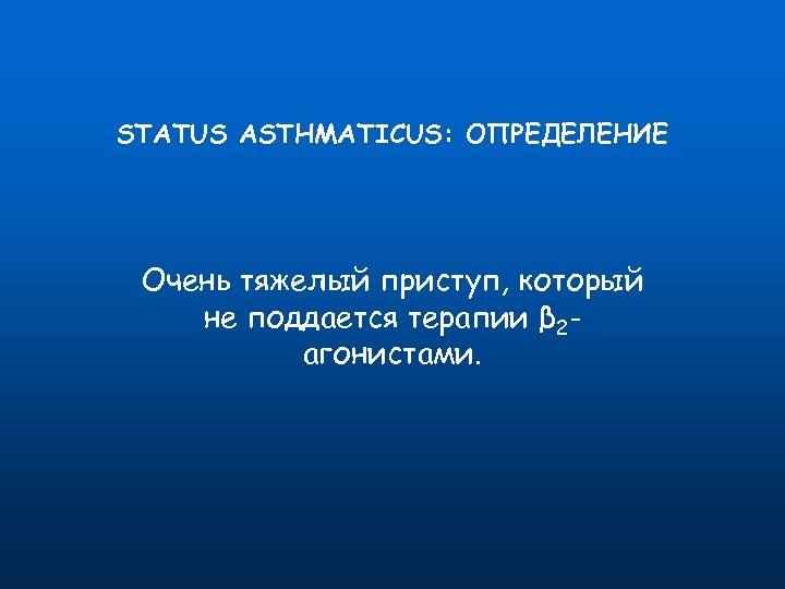 STATUS ASTHMATICUS: ОПРЕДЕЛЕНИЕ Очень тяжелый приступ, который не поддается терапии β 2 агонистами.