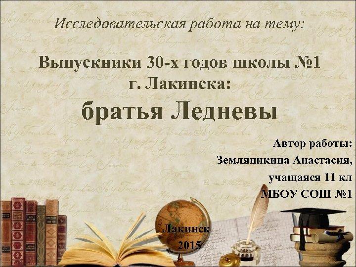 Исследовательская работа на тему: Выпускники 30 -х годов школы № 1 г. Лакинска: братья