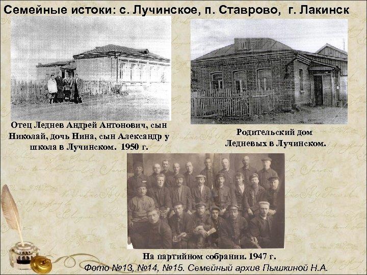 Семейные истоки: с. Лучинское, п. Ставрово, г. Лакинск Отец Леднев Андрей Антонович, сын Николай,