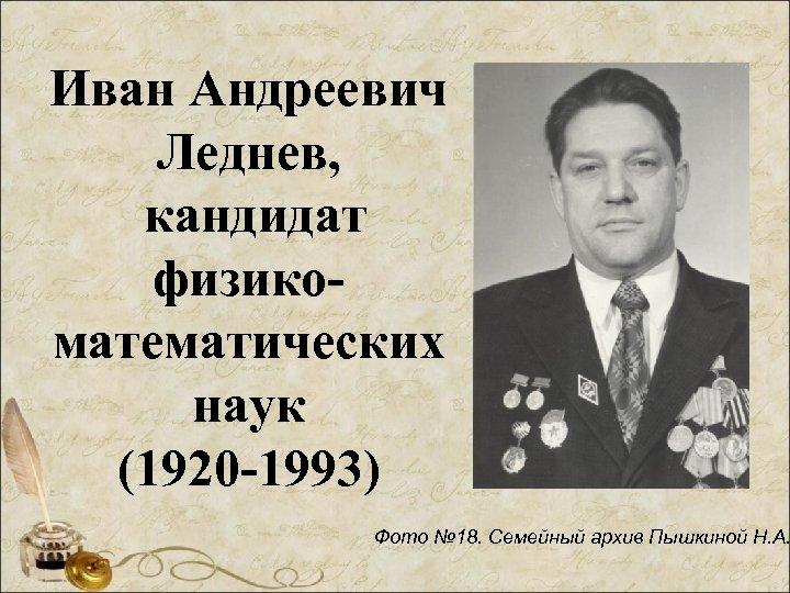 Иван Андреевич Леднев, кандидат физикоматематических наук (1920 -1993) Фото № 18. Семейный архив Пышкиной