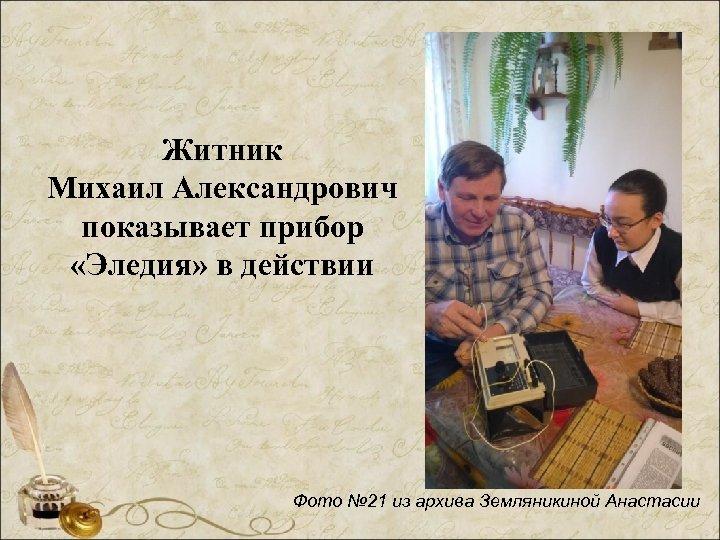 Житник Михаил Александрович показывает прибор «Эледия» в действии Фото № 21 из архива Земляникиной