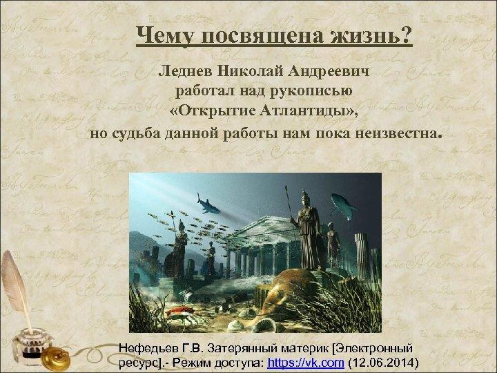 Чему посвящена жизнь? Леднев Николай Андреевич работал над рукописью «Открытие Атлантиды» , но судьба