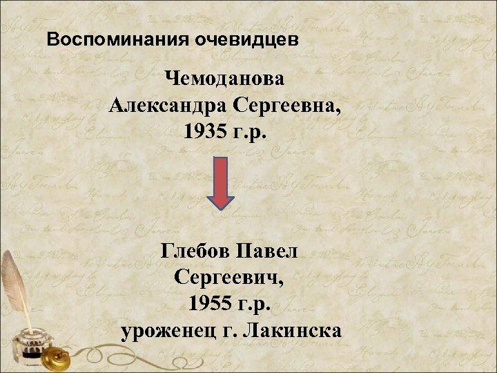 Воспоминания очевидцев Чемоданова Александра Сергеевна, 1935 г. р. Глебов Павел Сергеевич, 1955 г. р.