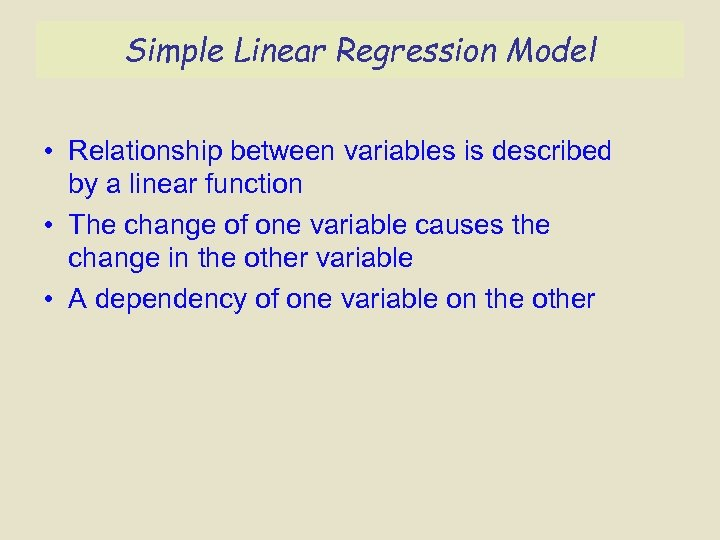 Simple Linear Regression Model • Relationship between variables is described by a linear function