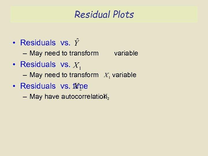 Residual Plots • Residuals vs. – May need to transform variable • Residuals vs.