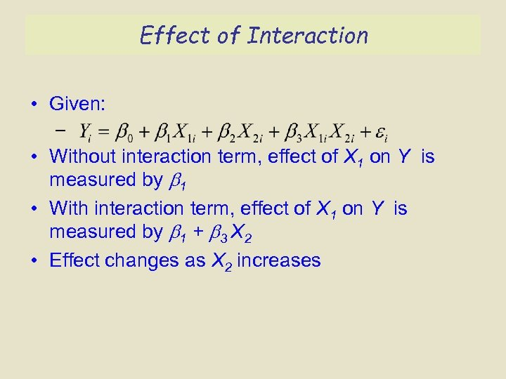 Effect of Interaction • Given: – • Without interaction term, effect of X 1