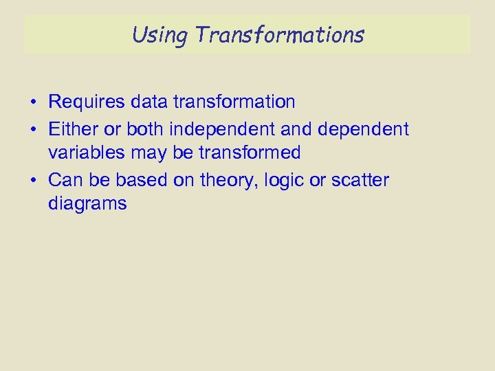 Using Transformations • Requires data transformation • Either or both independent and dependent variables