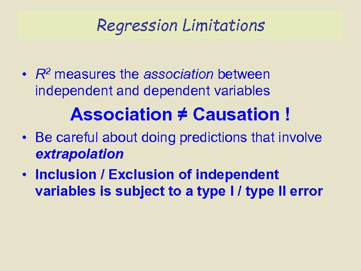 Regression Limitations • R 2 measures the association between independent and dependent variables Association