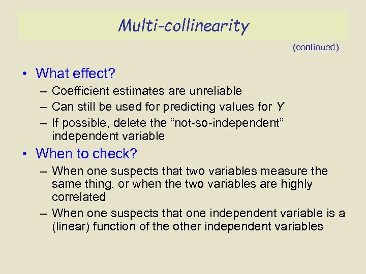 Multi-collinearity (continued) • What effect? – Coefficient estimates are unreliable – Can still be