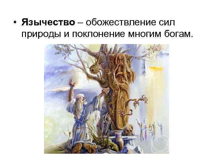 • Язычество – обожествление сил природы и поклонение многим богам.