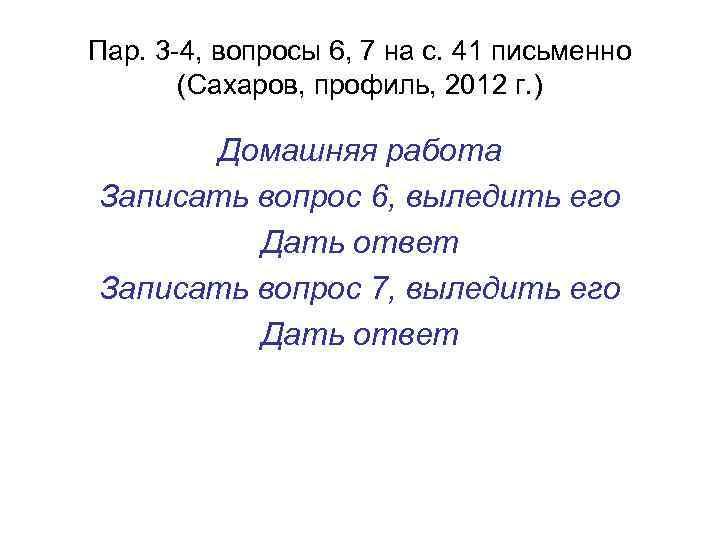Пар. 3 -4, вопросы 6, 7 на с. 41 письменно (Сахаров, профиль, 2012 г.