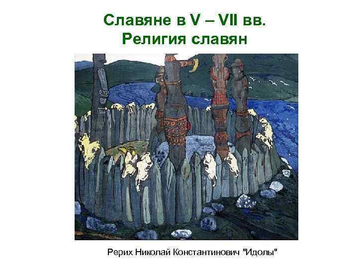Славяне в V – VII вв. Религия славян Рерих Николай Константинович