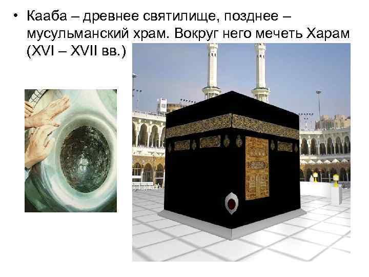 • Кааба – древнее святилище, позднее – мусульманский храм. Вокруг него мечеть Харам