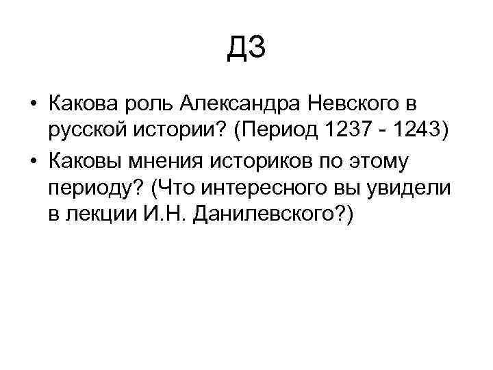 ДЗ • Какова роль Александра Невского в русской истории? (Период 1237 - 1243) •