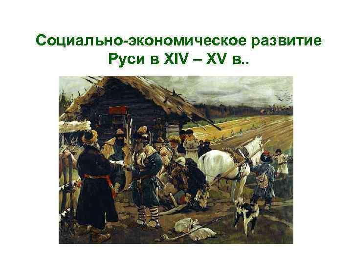 Социально-экономическое развитие Руси в XIV – XV в. .