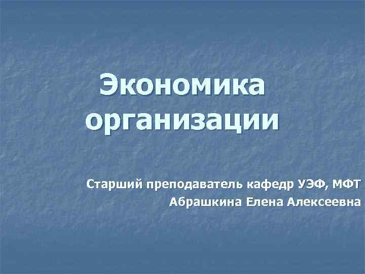 Экономика организации Старший преподаватель кафедр УЭФ, МФТ Абрашкина Елена Алексеевна