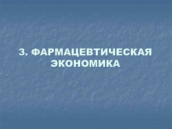 3. ФАРМАЦЕВТИЧЕСКАЯ ЭКОНОМИКА