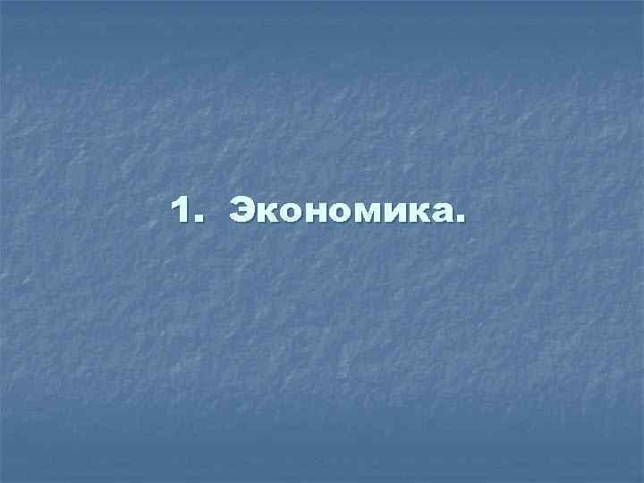 1. Экономика.