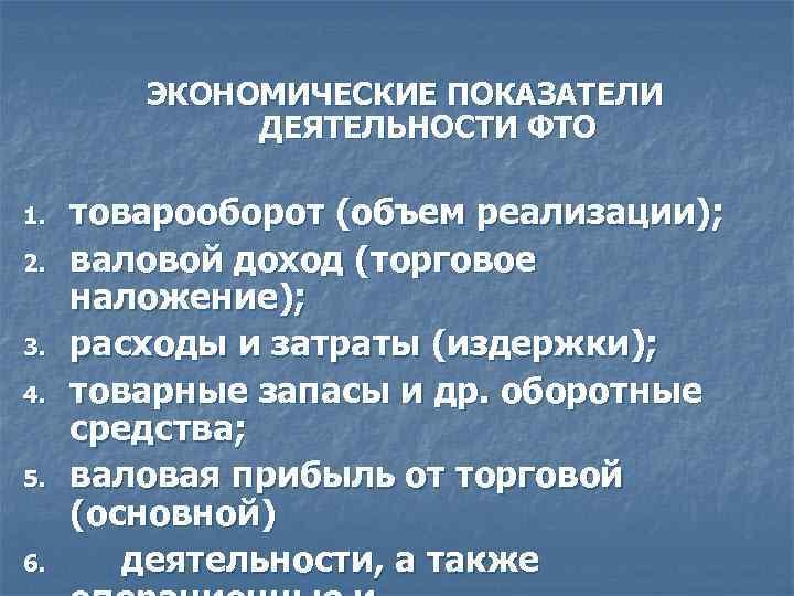 ЭКОНОМИЧЕСКИЕ ПОКАЗАТЕЛИ ДЕЯТЕЛЬНОСТИ ФТО 1. 2. 3. 4. 5. 6. товарооборот (объем реализации); валовой