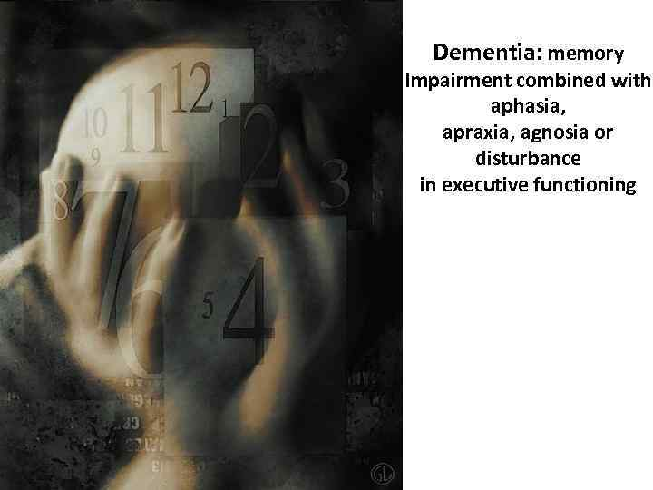Dementia: memory Impairment combined with aphasia, apraxia, agnosia or disturbance in executive functioning