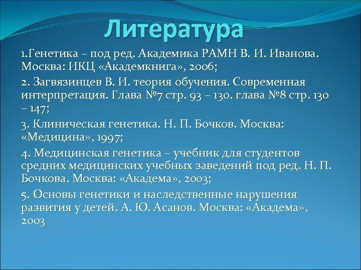 Литература 1. Генетика – под ред. Академика РАМН В. И. Иванова. Москва: ИКЦ «Академкнига»