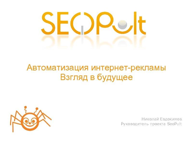 Автоматизация интернет-рекламы Взгляд в будущее Николай Евдокимов Руководитель проекта Seo. Pult