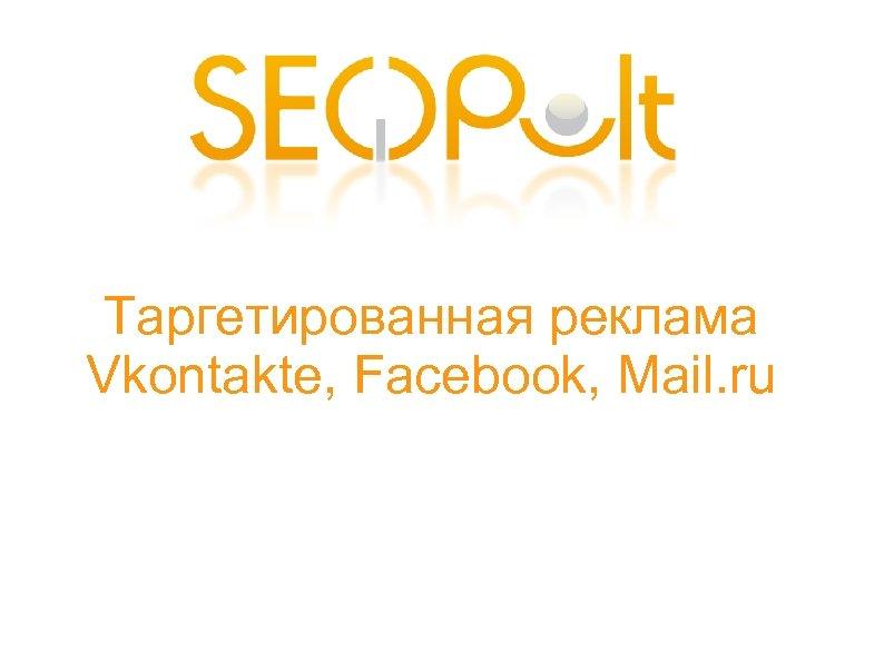 Таргетированная реклама Vkontakte, Facebook, Mail. ru