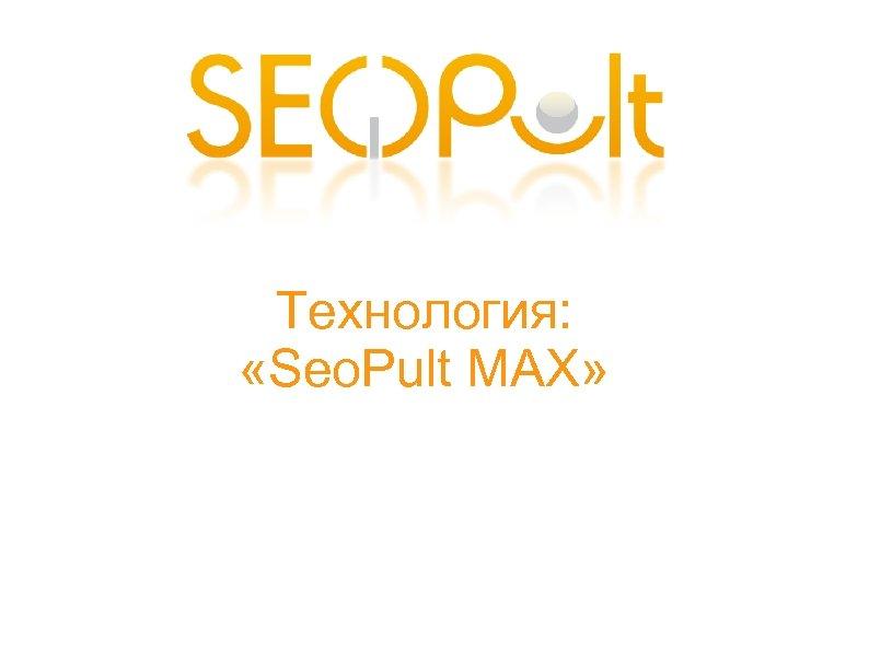 Технология: «Seo. Pult MAX»