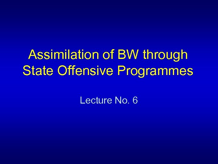 Assimilation of BW through State Offensive Programmes Lecture No. 6