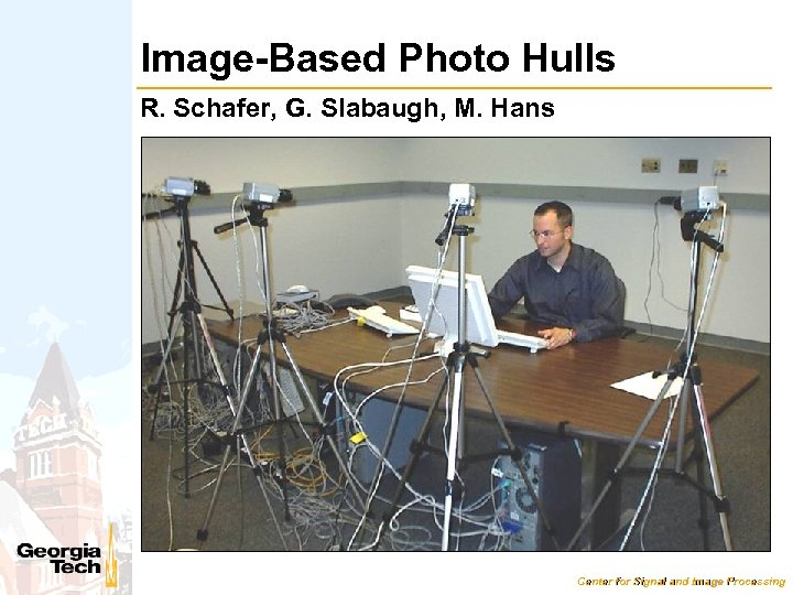 Image-Based Photo Hulls R. Schafer, G. Slabaugh, M. Hans Center for Signal and Image