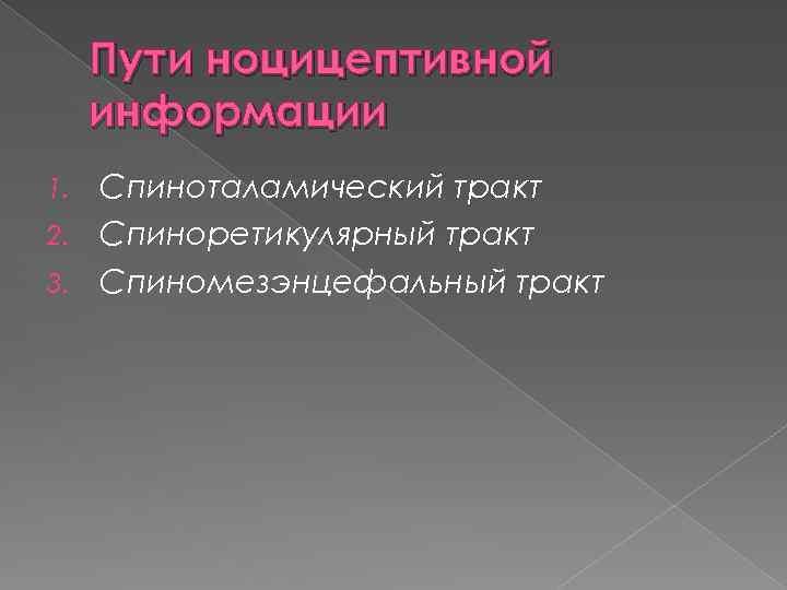 Пути ноцицептивной информации Спиноталамический тракт 2. Спиноретикулярный тракт 3. Спиномезэнцефальный тракт 1.