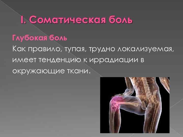 I. Соматическая боль Глубокая боль Как правило, тупая, трудно локализуемая, имеет тенденцию к иррадиации