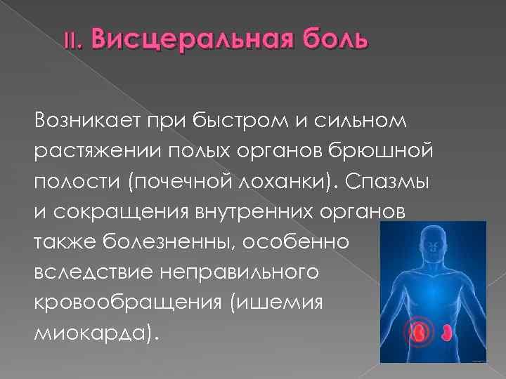 II. Висцеральная боль Возникает при быстром и сильном растяжении полых органов брюшной полости (почечной