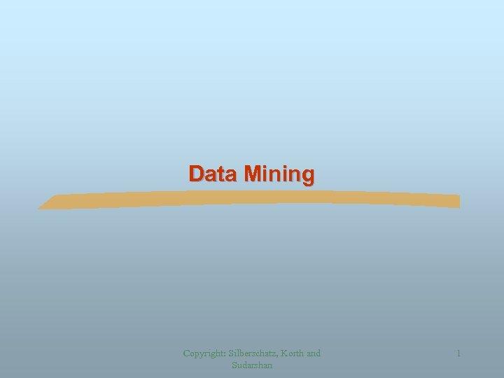 Data Mining Copyright: Silberschatz, Korth and Sudarshan 1